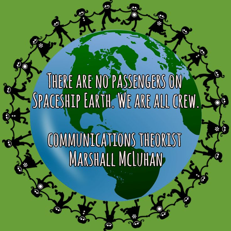 There are no passengers on Spaceship Earth. We are all crew. communications theorist Marshall McLuhan