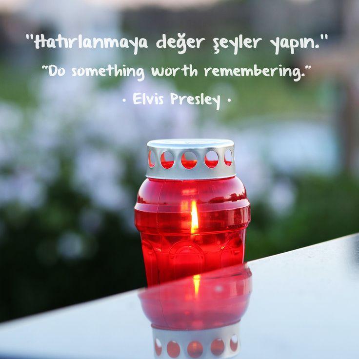 """''Hatırlanmaya değer şeyler yapın.''  """"Do something worth remembering.""""  • Elvis Presley •"""