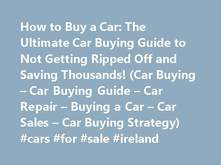 How to Buy a Car: The Ultimate Car Buying Guide to Not Getting Ripped Off and Saving Thousands! (Car Buying – Car Buying Guide – Car Repair – Buying a Car – Car Sales – Car Buying Strategy) #cars #for #sale #ireland http://car-auto.remmont.com/how-to-buy-a-car-the-ultimate-car-buying-guide-to-not-getting-ripped-off-and-saving-thousands-car-buying-car-buying-guide-car-repair-buying-a-car-car-sales-car-buying-strategy-cars-for/  #how to buy a car # Description How to Buy a Car The […]