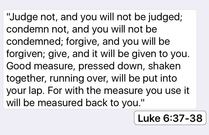 "Luke 6:37-38: ""Judge not, and you will not be judged; condemn not, and you will…"