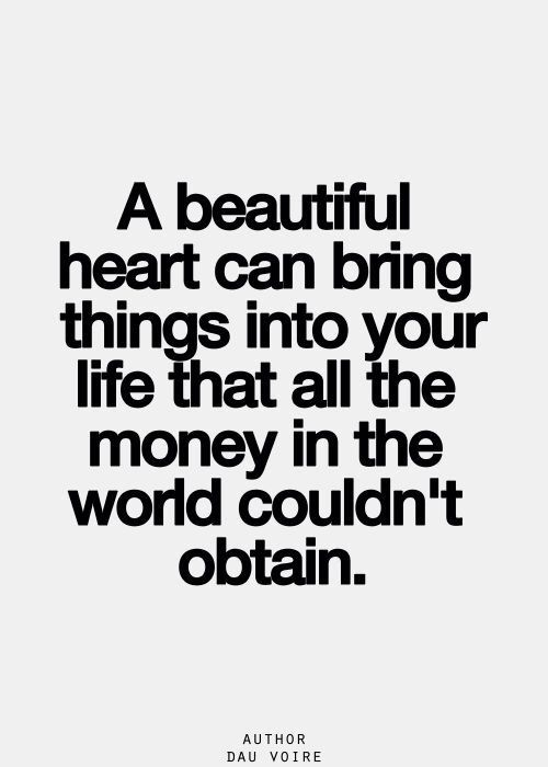 a beautiful heart can bring things into your life that all the money in the world couldn't obtain. | word | true | True friends