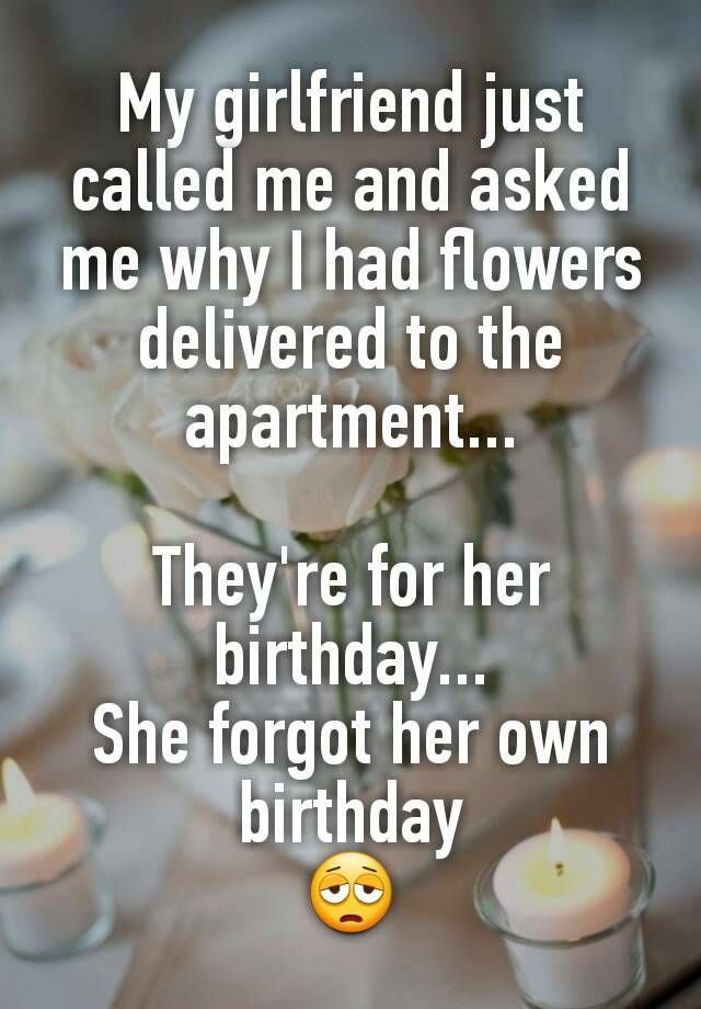 """My girlfriend just called me and asked me why I had flowers delivered to the apartment...  They're for her birthday... She forgot her own birthday """