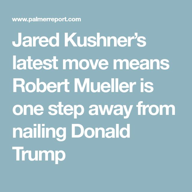 Jared Kushner's latest move means Robert Mueller is one step away from nailing Donald Trump
