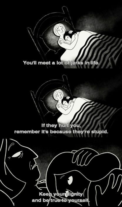 """You'll meet a lot of jerks in life. If they hurt you remember it's because they're stupid. Keep you dignity and be true to yourself"" Marjane Satrapi, Persepolis (2007)"