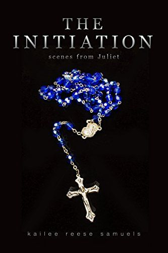 The Initiation: scenes from Juliet by Kailee Reese Samuels