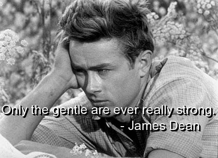Only the gentle are ever really strong. James Dean was such an amazing human being with such depth. It's such a shame he left us so young.