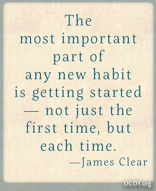 the most important part of any new habit is getting started u2014not just the first time but each