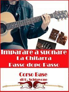 Ubaldo Schiavone - Imparare a suonare la chitarra. Passo dopo passo (2016)