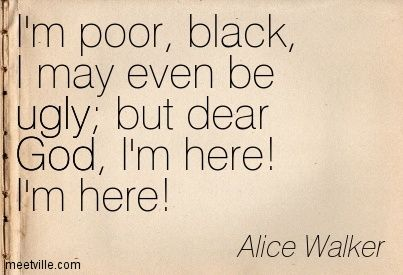I'm poor, black, I may even be ugly; but dear God, I'm here! I'm here! Alice Walker