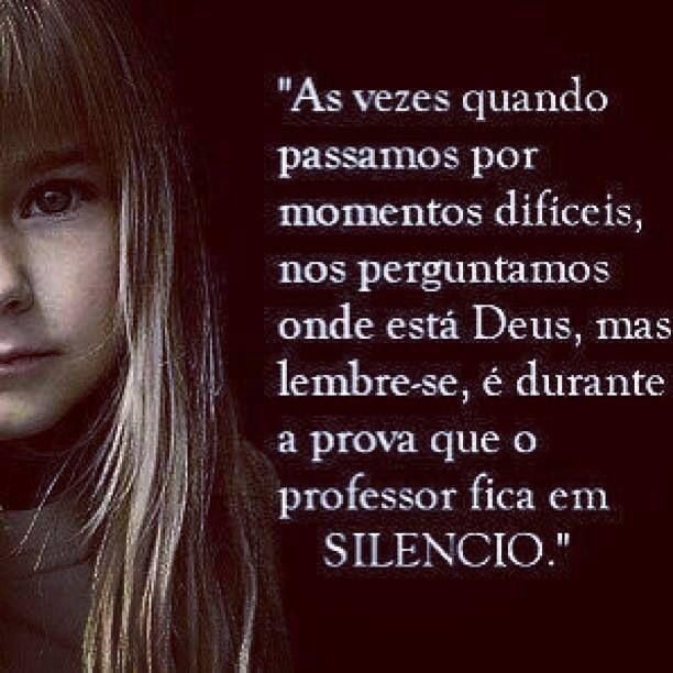 """""""As vezes quando passamos por momentos difíceis,nos perguntamos onde está Deus,mas lembre-se,é durante a prova que o professor fica em silêncio."""""""