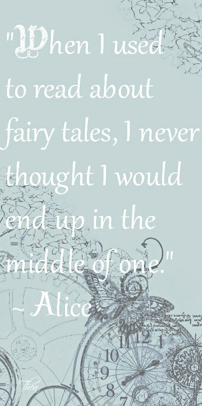 """When I used to read about fairy tales, I never thought I would end up in the middle of one."" - Alice"