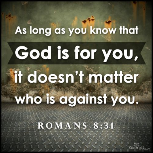 Romans 8:31 If God is for us who could be against us?