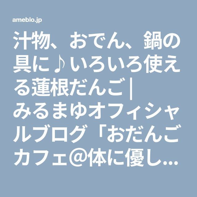 汁物、おでん、鍋の具に♪いろいろ使える蓮根だんご | みるまゆオフィシャルブログ「おだんごカフェ@体に優しいナチュラルレシピ」Powered by Ameba