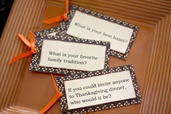 Thanksgiving Table Game Idea.If you could invite anyone to Thanksgiving Dinner, who would it be and why? What are you most thankful for this year? What do you think is your best habit? What is your favorite family tradition? What is your favorite holiday food?How many pies do you think you can eat?