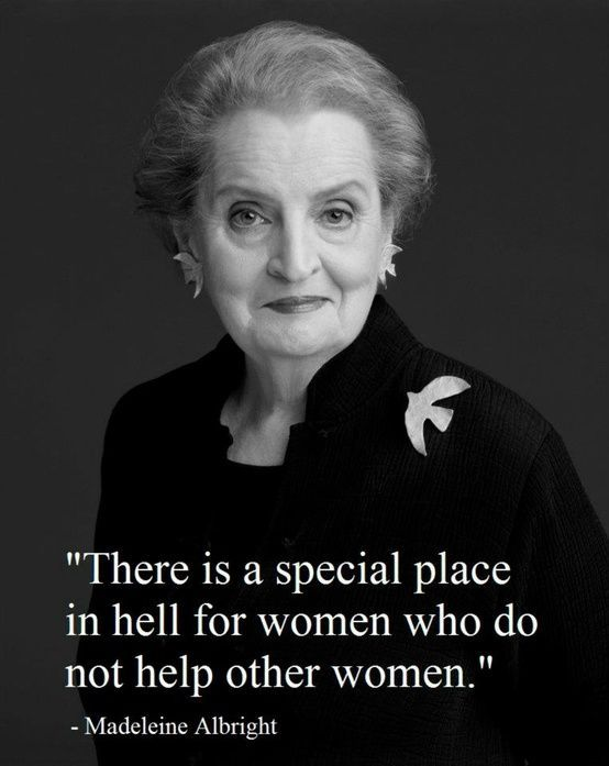 """""""There is a special place in hell for women who do not help other women."""" - Madeleine Albright, quote"""