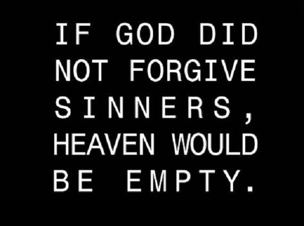 If God Did Not Forgive Sinners, Heaven Would Be Empty. - So simple, yet so profound... Jesus paid with His blood on the cross the price owed to free us, form the debt of mankind's sins. - For the wages of sin is death: He took our place & through Jesus Christ we can once again experience a personal relationship with God the Father.