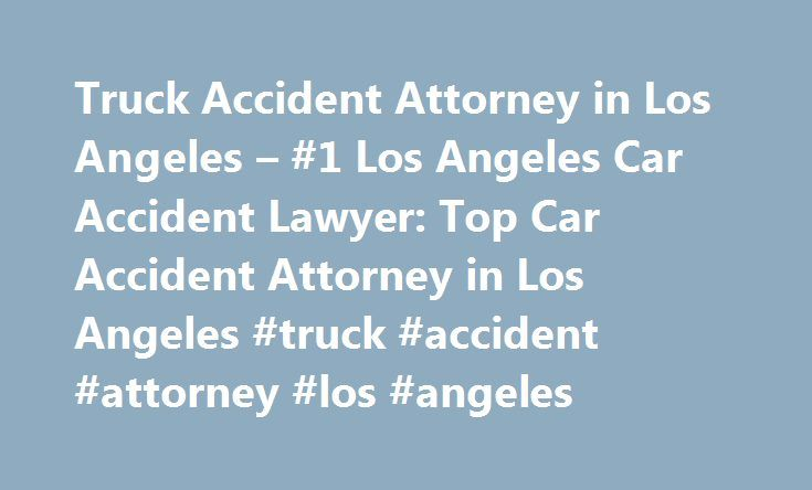 Truck Accident Attorney in Los Angeles – #1 Los Angeles Car Accident Lawyer: Top Car Accident Attorney in Los Angeles #truck #accident #attorney #los #angeles http://phoenix.remmont.com/truck-accident-attorney-in-los-angeles-1-los-angeles-car-accident-lawyer-top-car-accident-attorney-in-los-angeles-truck-accident-attorney-los-angeles/  Truck Accident Attorney in Los Angeles When an accident occurs and it involves a tractor-trailer or an 18-wheeler the accidents almost always result in…