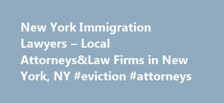 New York Immigration Lawyers – Local Attorneys&Law Firms in New York, NY #eviction #attorneys http://attorney.remmont.com/new-york-immigration-lawyers-local-attorneyslaw-firms-in-new-york-ny-eviction-attorneys/  #immigration lawyer nyc New York Immigration Lawyers, Attorneys and Law Firms – New York Need help with an Immigration&Naturalization Law matter? You've come to the right place. If you're seeking temporary or permanent residency status (green card), need help with a nonimmigrant visa…