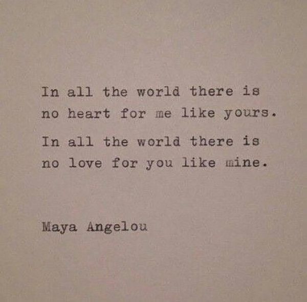 """In all the world there is no heart for me like yours. In all the world there i sno love for you like mine."" —Maya Angelou"
