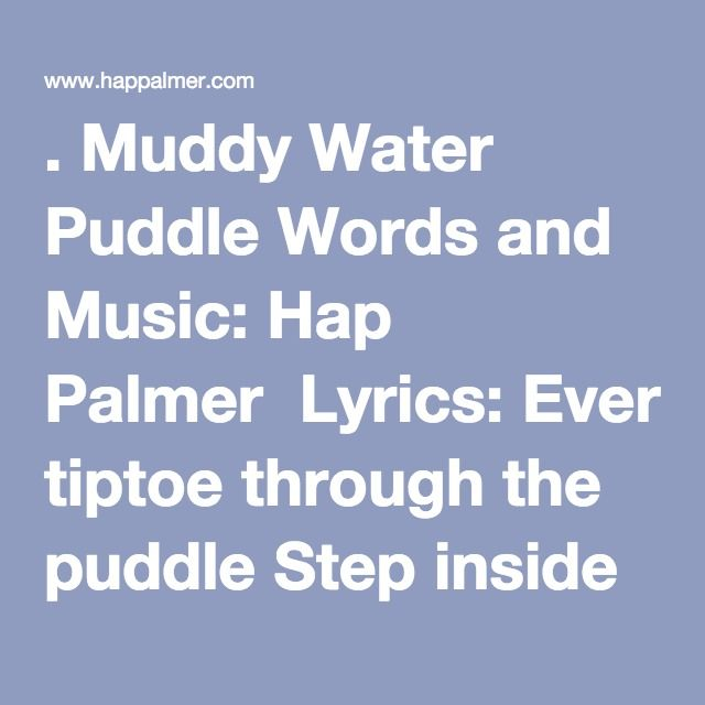. Muddy Water Puddle Words and Music: Hap Palmer  Lyrics: Everybody tiptoe through the puddle Step inside with your pants held high Tippy toe off you go popping bubbles Playing in a muddy water puddle  Everybody stomp around in the puddle Stamp your boots so the water shoots Stomp around clomp around, jump and scuffle Playing in a muddy water puddle  Everybody roll around in the puddle Get yourself muddy so you look real funny Splash around thrash around gurgle guggle Playing in a muddy…