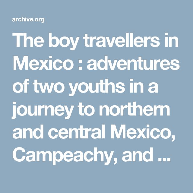 The boy travellers in Mexico : adventures of two youths in a journey to northern and central Mexico, Campeachy, and Yucatan, with a description of the republics of Central America and of the Nicaragua Canal : Knox, Thomas Wallace, 1835-1896 : Free Download & Streaming : Internet Archive