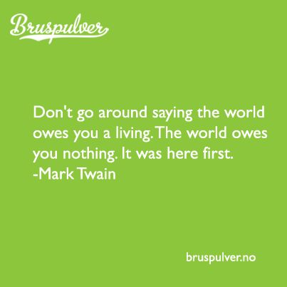 Don't go around saying the world owes you a living. The world owes you nothing. It was here first. Mark Twain