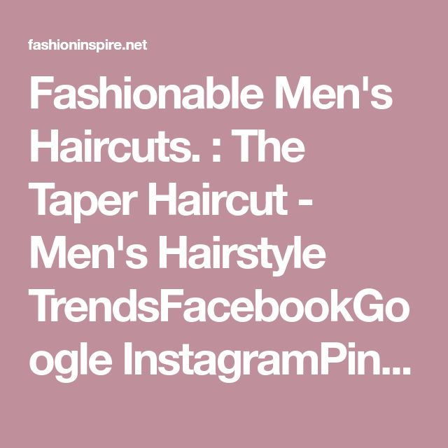 Fashionable Men's Haircuts. : The Taper Haircut - Men's Hairstyle TrendsFacebookGoogle InstagramPinterestT... - Fashion Inspire | Fashion inspiration Magazine, beauty ideaas, luxury, trends and more