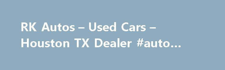 RK Autos – Used Cars – Houston TX Dealer #auto #broker http://netherlands.remmont.com/rk-autos-used-cars-houston-tx-dealer-auto-broker/  #auto ca # RK Autos – Used Cars, Used Pickup Trucks Houston, TX RK Autos 520 E Burress Street Houston TX 77022 713-695-1188 Houston Used Cars, Used Pickup Trucks | Alief TX Used Cars, Used Pickup Trucks | Bellaire Used Cars, Used Pickup Trucks Houston Used Cars, Used Pickup Trucks lot, TX Used Cars, Used Pickup Trucks Inventory for Sale in Alief, Bellaire…