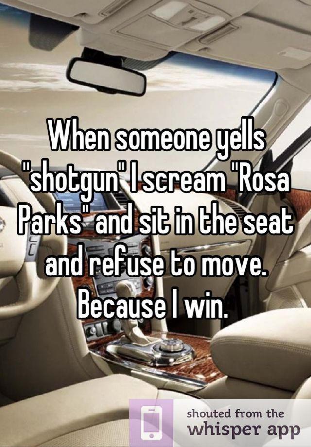 """When someone yells """"shotgun"""" I scream """"Rosa Parks"""" and sit in the seat and refuse to move. Because I win."""