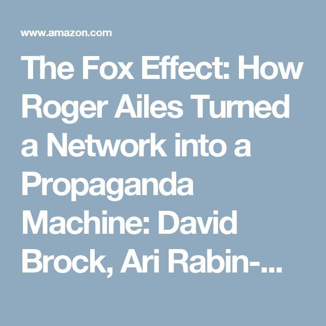 The Fox Effect: How Roger Ailes Turned a Network into a Propaganda Machine: David Brock, Ari Rabin-Havt, Media Matters for America: 9780307279583: Amazon.com: Books