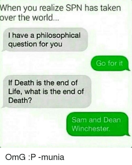 Memes, , and Dean Winchester: When you realize SPN has taken   over the world   I have a philosophical   question for you   Go for it   If Death is the end of   Life, what is the end of   Death?   Sam and Dean   Winchester  OmG :P -munia