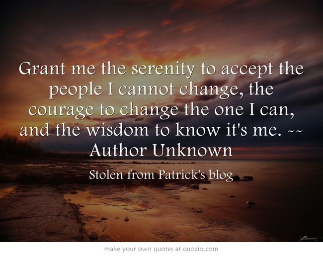 Grant me the serenity to accept the people I cannot change, the courage to change the one I can, and the wisdom to know it's me. --Author Unknown