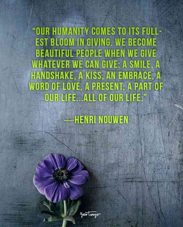 """""""Our humanity comes to its fullest bloom in giving. We become beautiful people when we give whatever we can give: a smile, a handshake, a kiss, an embrace, a word of love, a present, a part of our life...all of our life."""" ― Henri Nouwen"""