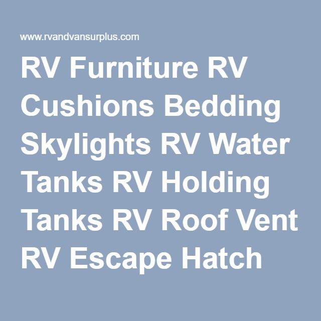 RV Furniture RV Cushions Bedding Skylights RV Water Tanks RV Holding Tanks RV Roof Vent RV Escape Hatch RV Range Hood RV Tire Carrier Pleated Shades DayNight Shades RV Sinks RV Jack RV Accessories Camper Accessories