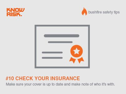 Bushfire Safety Tip #10 - Make sure your insurance cover is up to date and take a note of who it's with - it'll make life easier if you're unlucky enough to need it.