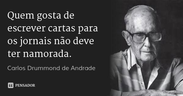 Quem gosta de escrever cartas para os jornais não deve ter namorada. — Carlos Drummond de Andrade