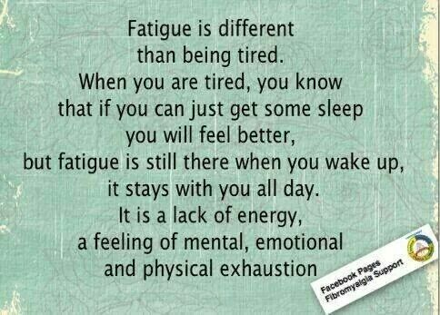 Fatigue is different than being tired. When you are tired, you know that if you can just get some sleep, you will feel better, but fatigue is still there when you wake up, it stays with you all day. It is a lack of energy, a feeling of mental, emotional & physical exhaustion.