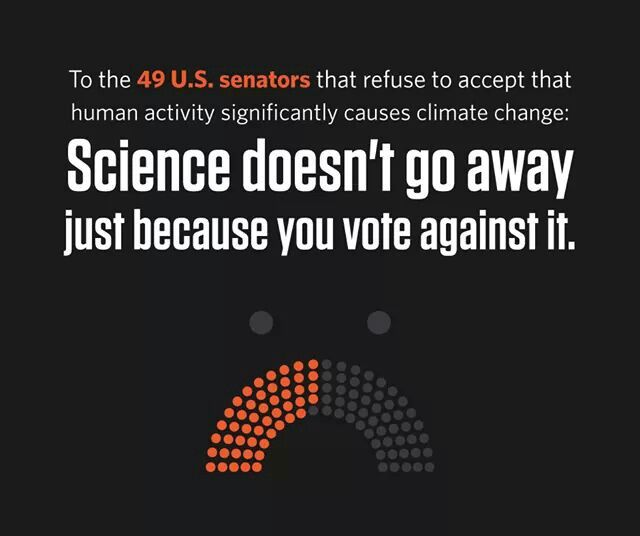To the 49 US senators that refuse to accept that human activity significantly causes climate change: Science doesn't go away just because you vote against it.
