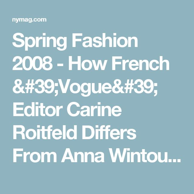 Spring Fashion 2008 - How French 'Vogue' Editor Carine Roitfeld Differs From Anna Wintour -- New York Magazine