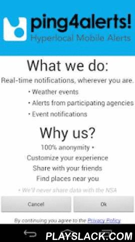 Ping4alerts!  Android App - playslack.com ,  ping4alerts! is the must-have local emergency alert app for public safety. When it comes to safety in your day-to-day life ping4alerts! is here to keep you informed and up to date on all your important local emergency alerts, critical news and events. You will receive location-based alerts based on your selected preferences and proximity to specific events. You can set up public safety alerts relevant to where you currently are, no matter where…