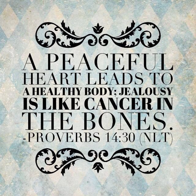 A peaceful heart leads to a healthy body; jealousy is like cancer in the bones. - Proverbs 14:30