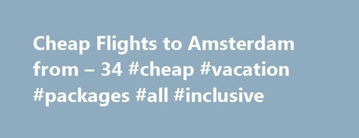 Cheap Flights to Amsterdam from – 34 #cheap #vacation #packages #all #inclusive http://cheap.remmont.com/cheap-flights-to-amsterdam-from-34-cheap-vacation-packages-all-inclusive/  #cheap flight to amsterdam # Cheap Flights to Amsterdam Amsterdam overview When is the best time to book a flight to Amsterdam? What is known as Tulip Season in Holland generally marks the start of tourist season in Amsterdam. Peak season run from April to September when summer is at its best and the city…