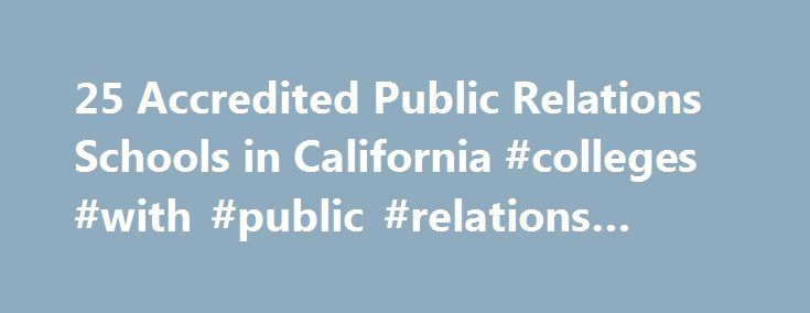 25 Accredited Public Relations Schools in California #colleges #with #public #relations #majors http://jamaica.nef2.com/25-accredited-public-relations-schools-in-california-colleges-with-public-relations-majors/  # Find Your Degree Public Relations Schools In California There are 25 accredited public relations schools in California for faculty who teach public relations classes to choose from. Below are statistics and other relevant data to help analyze the state of public relations and…