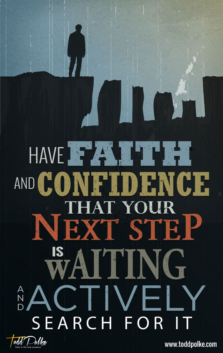 Have faith and confidence that your next step is waiting and actively search for it.