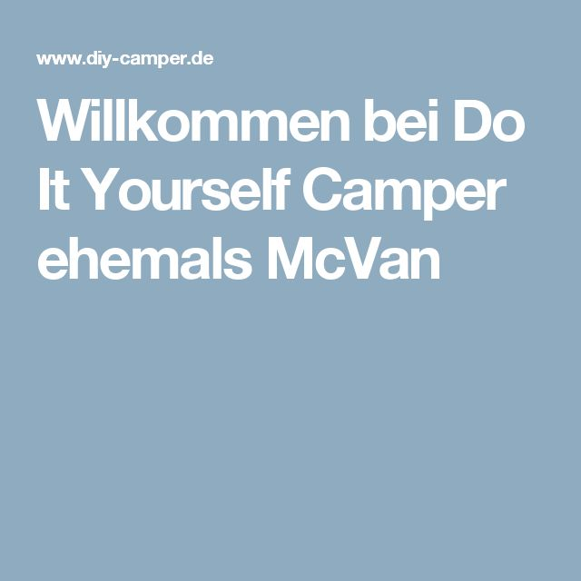 Willkommen bei Do It Yourself Camper ehemals McVan