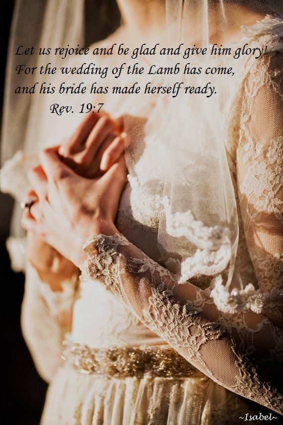 Let us rejoice and be glad and give him glory! For the wedding of the Lamb has come, and his bride has made herself ready. Rev. 19:7: