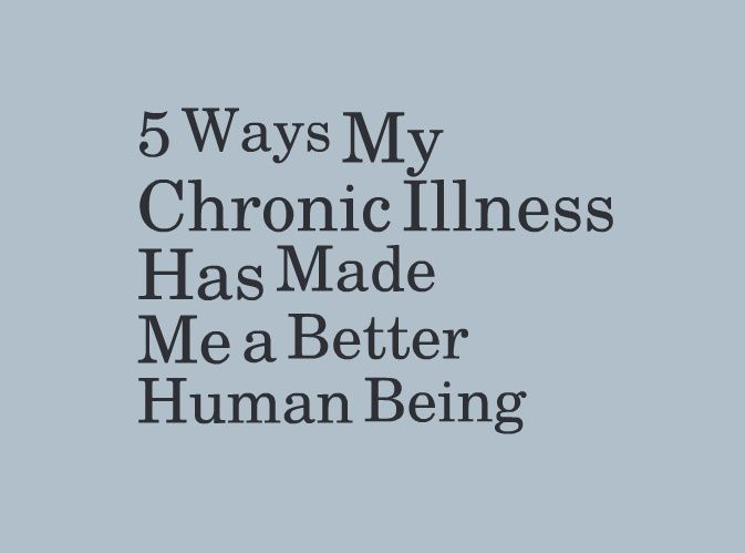 5 Ways My Chronic Illness Has Made Me a Better Human Being | The Mighty