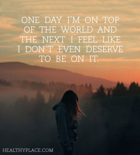 Quote on bipolar: One day I'm on top of the world and the next I feel like I don't even deserve to be on it.  www.HealthyPlace.com