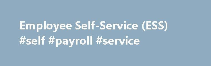 Employee Self-Service (ESS) #self #payroll #service http://honolulu.remmont.com/employee-self-service-ess-self-payroll-service/  # Employee Self-Service (ESS) Log intoEmployee Self-Service (ESS) Employee Self-Service (ESS), is a web based resource where employees can view their personal payroll, benefits and leave information. In ESS, employees also have the ability to update or change personal information such direct deposit, W-4 and home address. To log on to the ESS secured website, users…