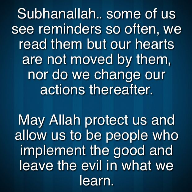 Subhanallah.. some of us see reminders so often, we read them but our hearts are not moved by them, nor do we change our actions thereafter.   May Allah protect us and allow us to be people who implement the good and leave the evil in what we learn.